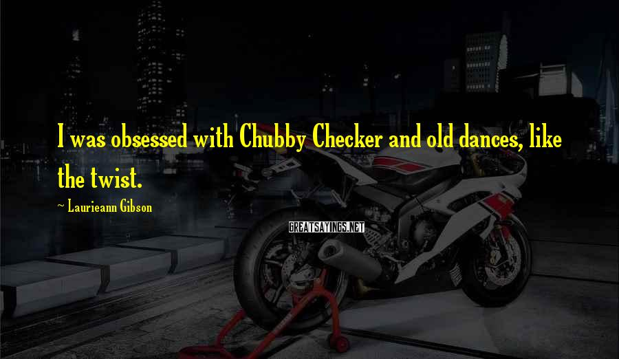 Laurieann Gibson Sayings: I was obsessed with Chubby Checker and old dances, like the twist.
