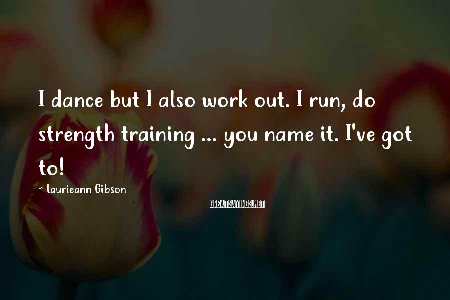 Laurieann Gibson Sayings: I dance but I also work out. I run, do strength training ... you name