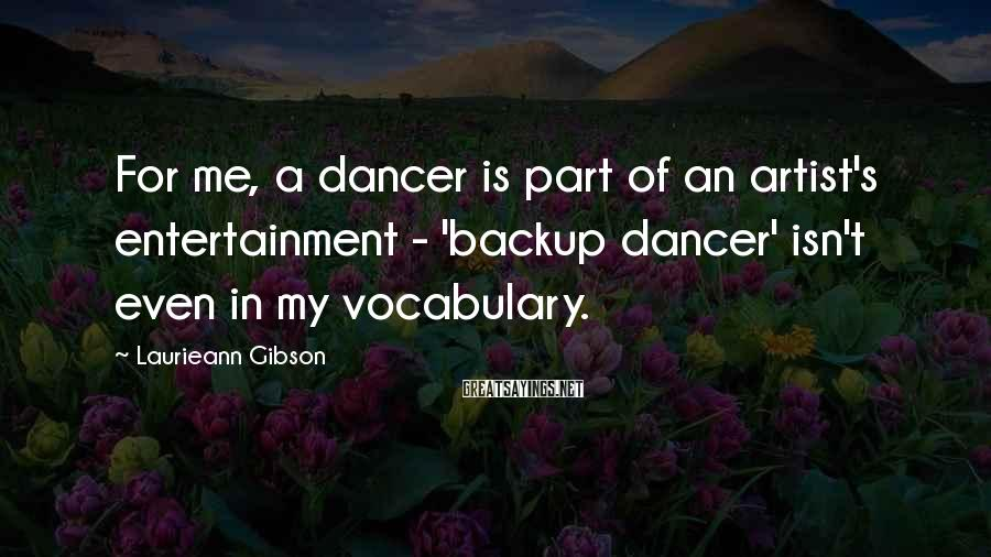 Laurieann Gibson Sayings: For me, a dancer is part of an artist's entertainment - 'backup dancer' isn't even