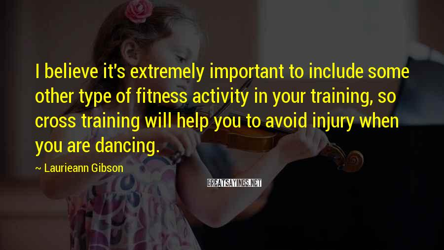 Laurieann Gibson Sayings: I believe it's extremely important to include some other type of fitness activity in your