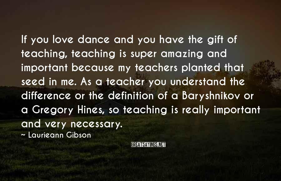 Laurieann Gibson Sayings: If you love dance and you have the gift of teaching, teaching is super amazing