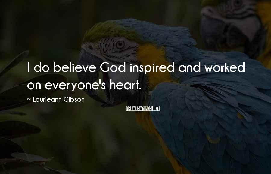 Laurieann Gibson Sayings: I do believe God inspired and worked on everyone's heart.