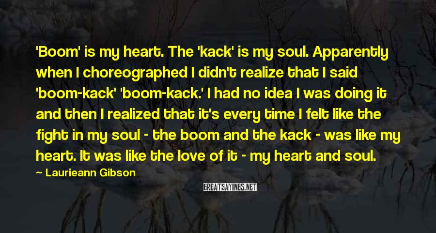 Laurieann Gibson Sayings: 'Boom' is my heart. The 'kack' is my soul. Apparently when I choreographed I didn't
