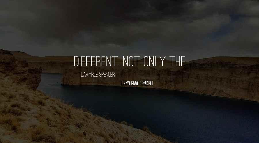 LaVyrle Spencer Sayings: different. Not only the