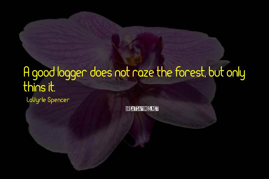 LaVyrle Spencer Sayings: A good logger does not raze the forest, but only thins it.