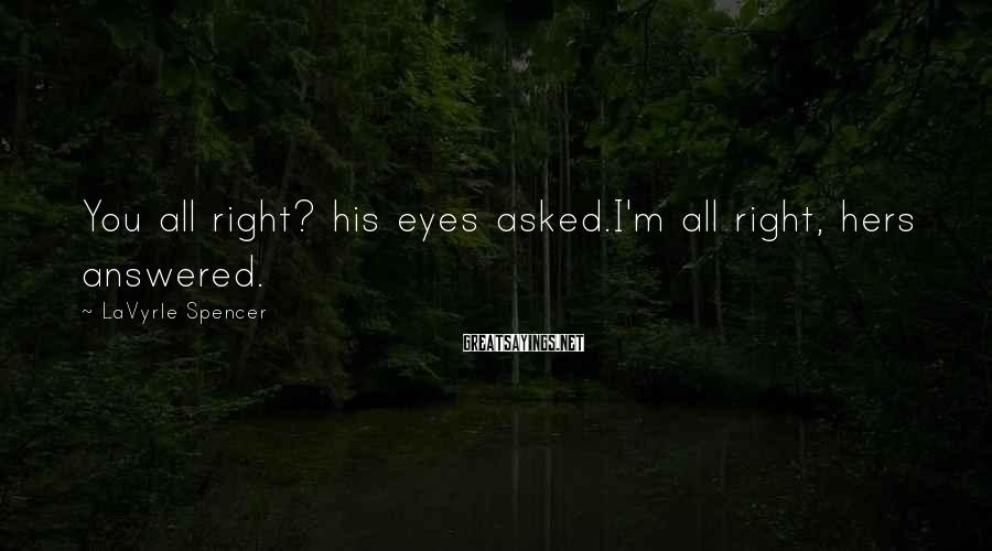 LaVyrle Spencer Sayings: You all right? his eyes asked.I'm all right, hers answered.