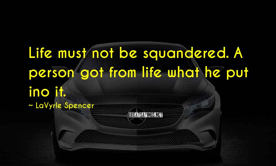 LaVyrle Spencer Sayings: Life must not be squandered. A person got from life what he put ino it.