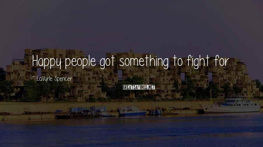 LaVyrle Spencer Sayings: Happy people got something to fight for.