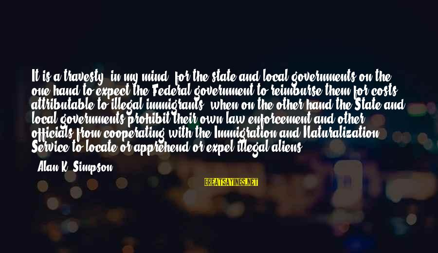 Law And Government Sayings By Alan K. Simpson: It is a travesty, in my mind, for the state and local governments on the