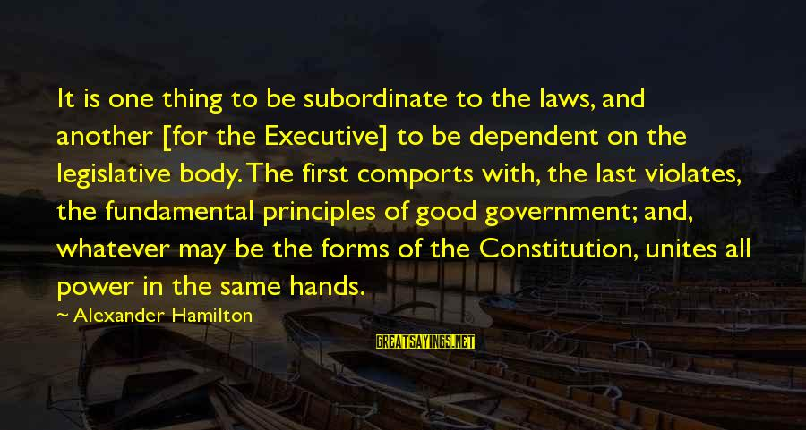 Law And Government Sayings By Alexander Hamilton: It is one thing to be subordinate to the laws, and another [for the Executive]