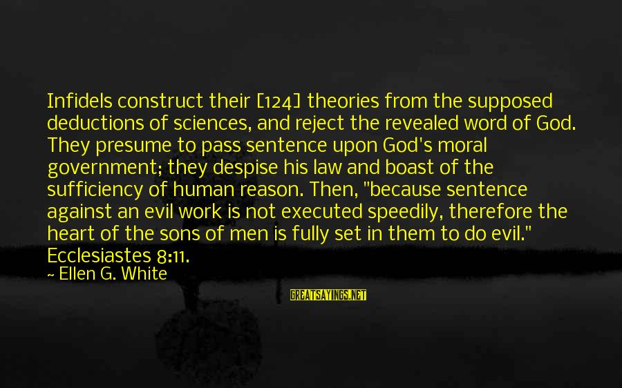Law And Government Sayings By Ellen G. White: Infidels construct their [124] theories from the supposed deductions of sciences, and reject the revealed