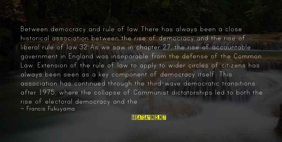 Law And Government Sayings By Francis Fukuyama: Between democracy and rule of law There has always been a close historical association between