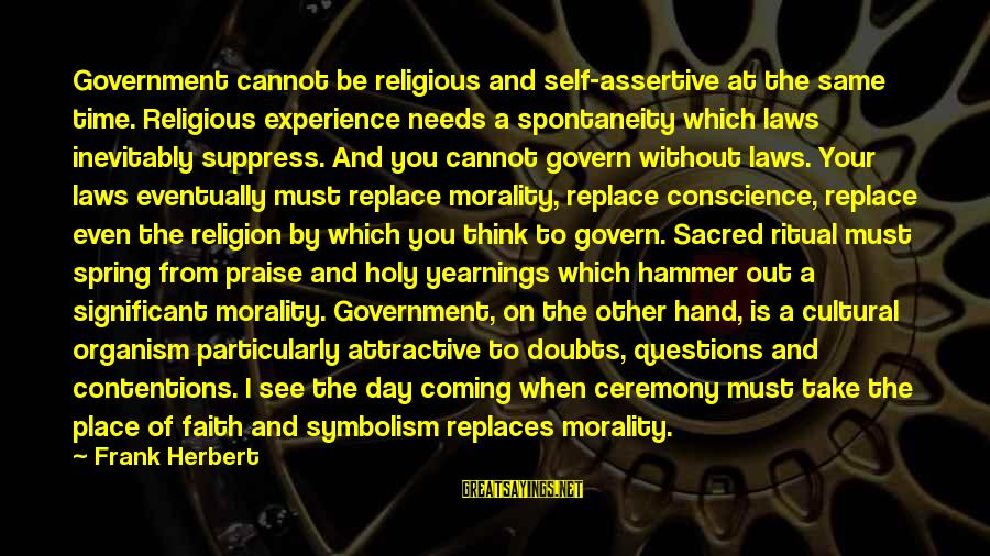 Law And Government Sayings By Frank Herbert: Government cannot be religious and self-assertive at the same time. Religious experience needs a spontaneity