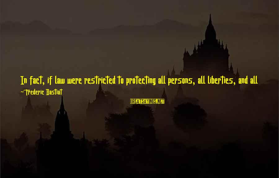 Law And Government Sayings By Frederic Bastiat: In fact, if law were restricted to protecting all persons, all liberties, and all properties;