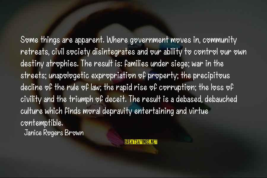 Law And Government Sayings By Janice Rogers Brown: Some things are apparent. Where government moves in, community retreats, civil society disintegrates and our