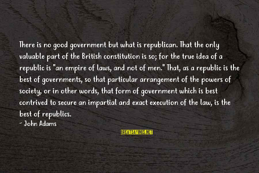 Law And Government Sayings By John Adams: There is no good government but what is republican. That the only valuable part of