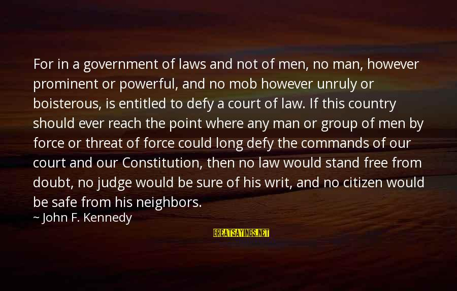 Law And Government Sayings By John F. Kennedy: For in a government of laws and not of men, no man, however prominent or