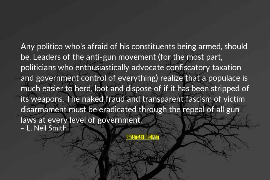 Law And Government Sayings By L. Neil Smith: Any politico who's afraid of his constituents being armed, should be. Leaders of the anti-gun
