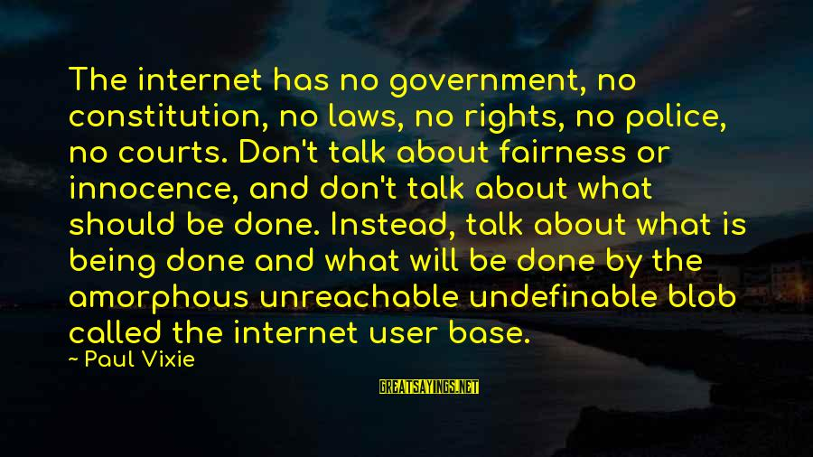 Law And Government Sayings By Paul Vixie: The internet has no government, no constitution, no laws, no rights, no police, no courts.