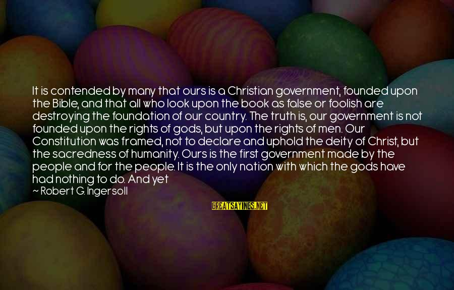 Law And Government Sayings By Robert G. Ingersoll: It is contended by many that ours is a Christian government, founded upon the Bible,