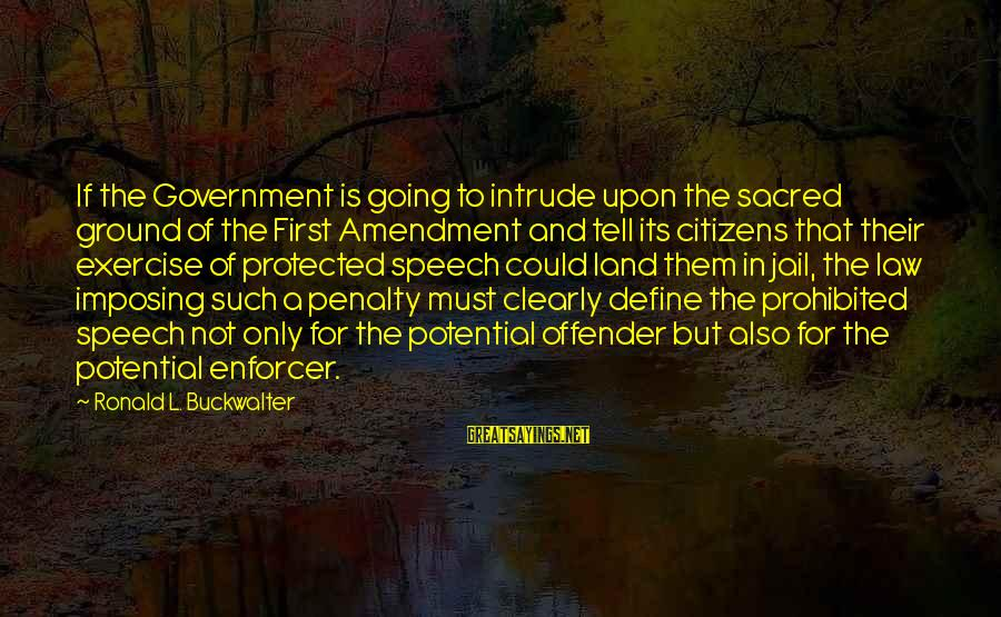 Law And Government Sayings By Ronald L. Buckwalter: If the Government is going to intrude upon the sacred ground of the First Amendment