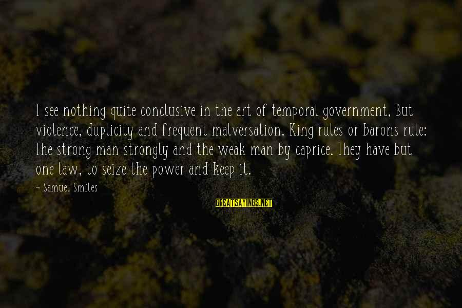 Law And Government Sayings By Samuel Smiles: I see nothing quite conclusive in the art of temporal government, But violence, duplicity and