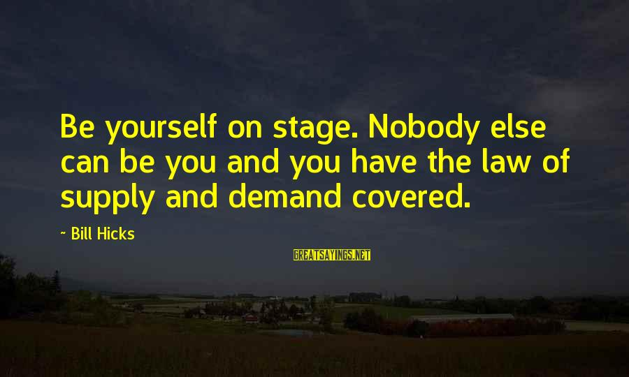 Law Of Supply And Demand Sayings By Bill Hicks: Be yourself on stage. Nobody else can be you and you have the law of