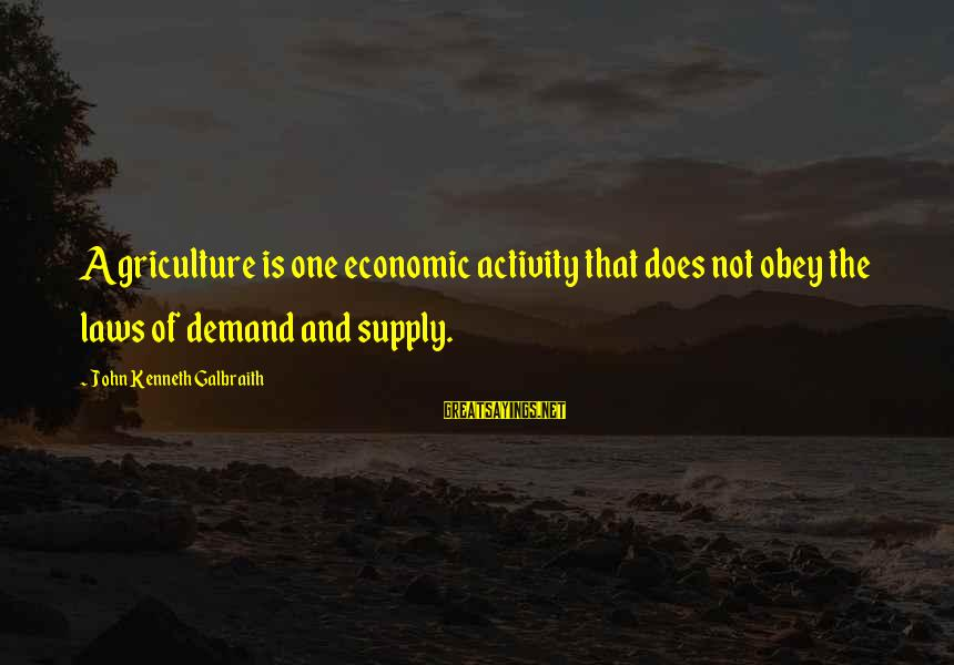 Law Of Supply And Demand Sayings By John Kenneth Galbraith: Agriculture is one economic activity that does not obey the laws of demand and supply.