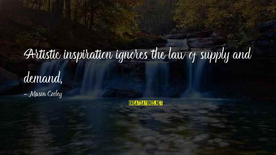 Law Of Supply And Demand Sayings By Mason Cooley: Artistic inspiration ignores the law of supply and demand.