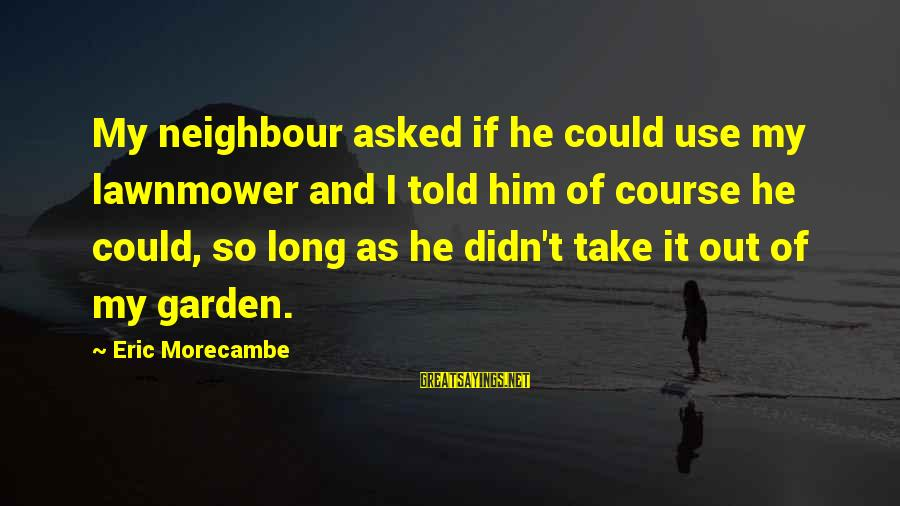 Lawnmower Sayings By Eric Morecambe: My neighbour asked if he could use my lawnmower and I told him of course