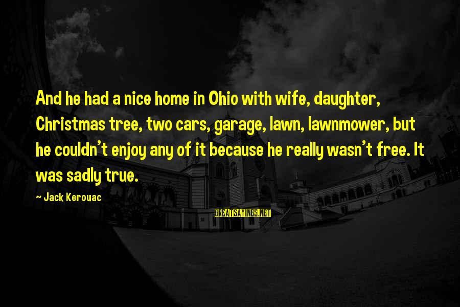 Lawnmower Sayings By Jack Kerouac: And he had a nice home in Ohio with wife, daughter, Christmas tree, two cars,