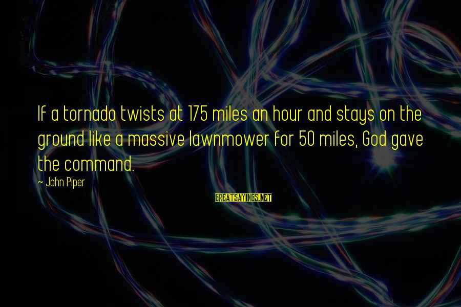 Lawnmower Sayings By John Piper: If a tornado twists at 175 miles an hour and stays on the ground like
