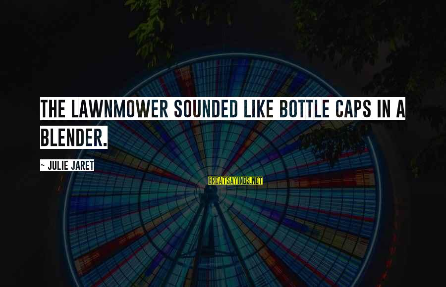 Lawnmower Sayings By Julie Jaret: The lawnmower sounded like bottle caps in a blender.
