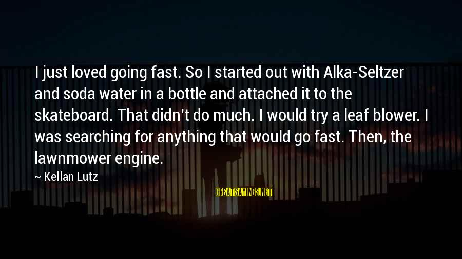 Lawnmower Sayings By Kellan Lutz: I just loved going fast. So I started out with Alka-Seltzer and soda water in