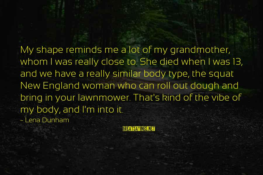 Lawnmower Sayings By Lena Dunham: My shape reminds me a lot of my grandmother, whom I was really close to.