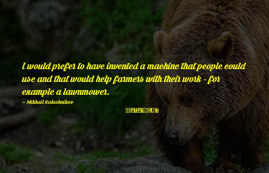 Lawnmower Sayings By Mikhail Kalashnikov: I would prefer to have invented a machine that people could use and that would
