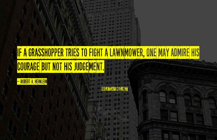 Lawnmower Sayings By Robert A. Heinlein: If a grasshopper tries to fight a lawnmower, one may admire his courage but not