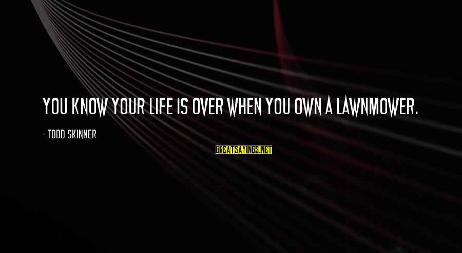 Lawnmower Sayings By Todd Skinner: You know your life is over when you own a lawnmower.