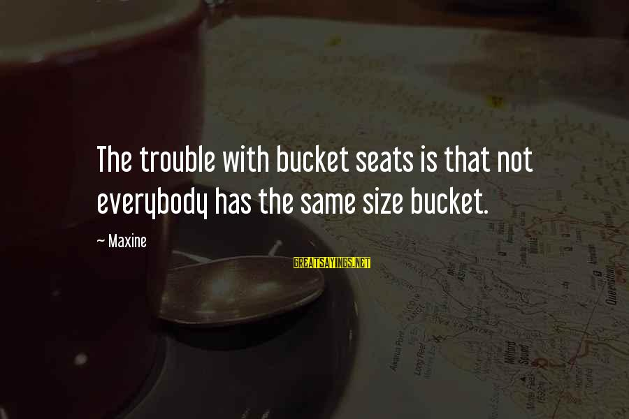 Lawnsprinkler Sayings By Maxine: The trouble with bucket seats is that not everybody has the same size bucket.