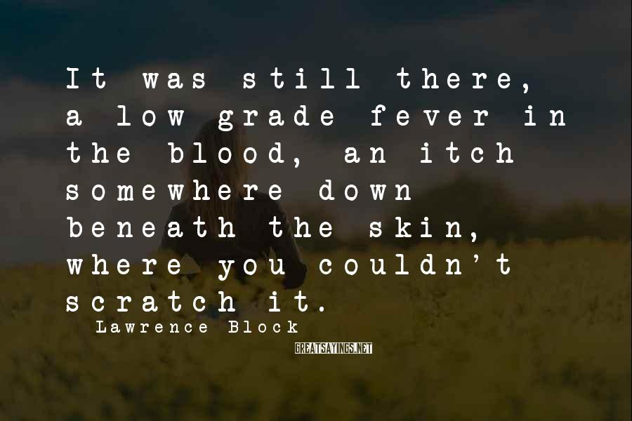Lawrence Block Sayings: It was still there, a low-grade fever in the blood, an itch somewhere down beneath
