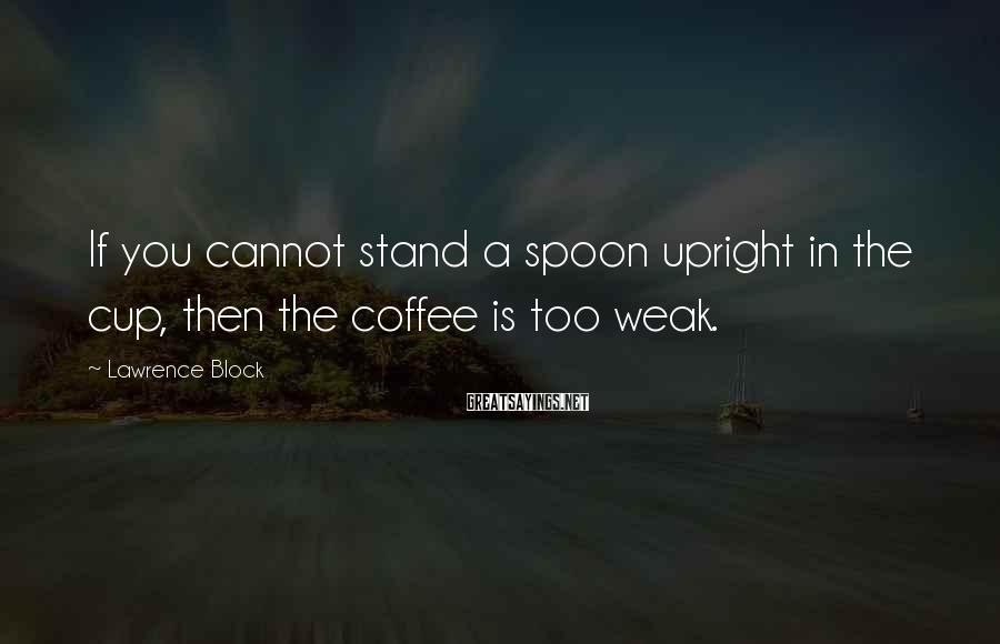 Lawrence Block Sayings: If you cannot stand a spoon upright in the cup, then the coffee is too