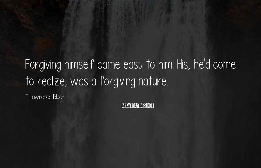 Lawrence Block Sayings: Forgiving himself came easy to him. His, he'd come to realize, was a forgiving nature.