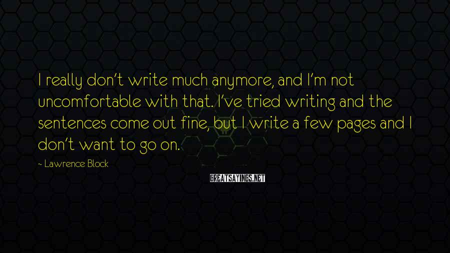 Lawrence Block Sayings: I really don't write much anymore, and I'm not uncomfortable with that. I've tried writing