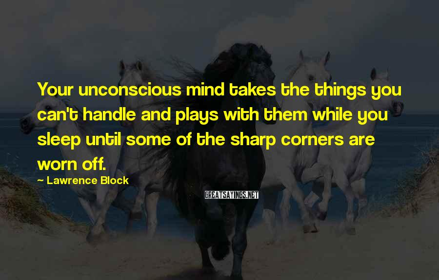 Lawrence Block Sayings: Your unconscious mind takes the things you can't handle and plays with them while you