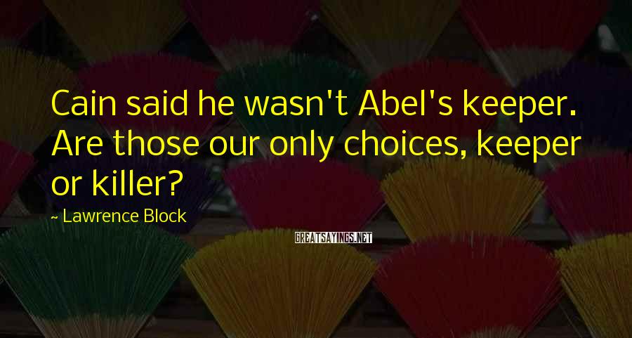 Lawrence Block Sayings: Cain said he wasn't Abel's keeper. Are those our only choices, keeper or killer?