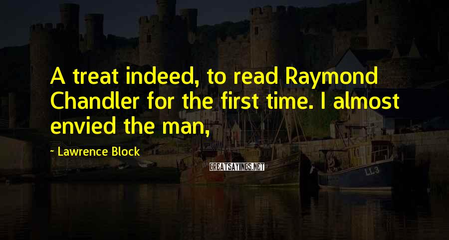 Lawrence Block Sayings: A treat indeed, to read Raymond Chandler for the first time. I almost envied the