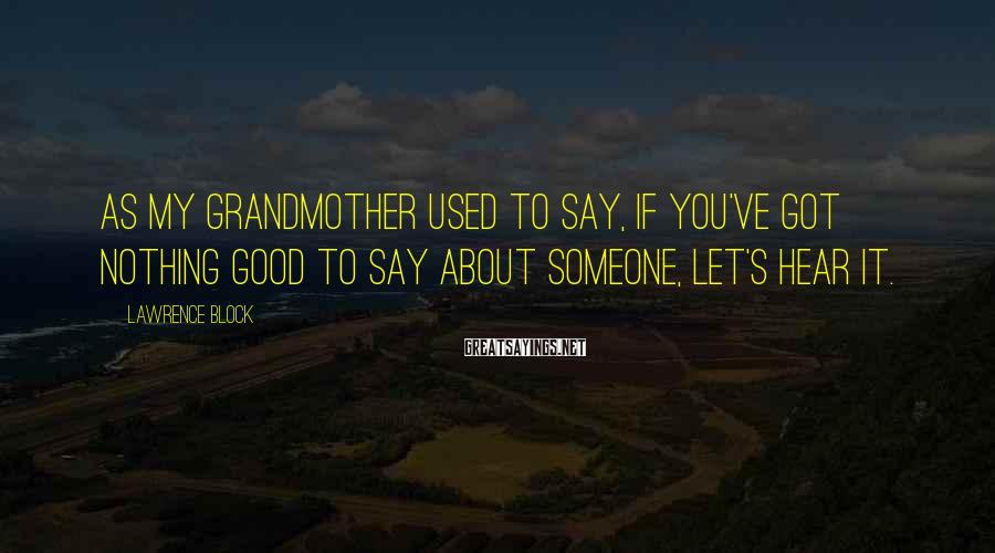 Lawrence Block Sayings: As my grandmother used to say, if you've got nothing good to say about someone,