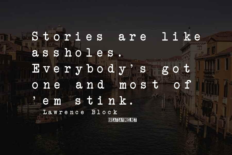 Lawrence Block Sayings: Stories are like assholes. Everybody's got one and most of 'em stink.
