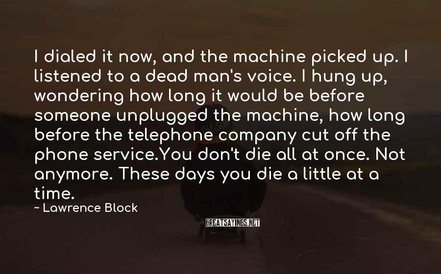 Lawrence Block Sayings: I dialed it now, and the machine picked up. I listened to a dead man's