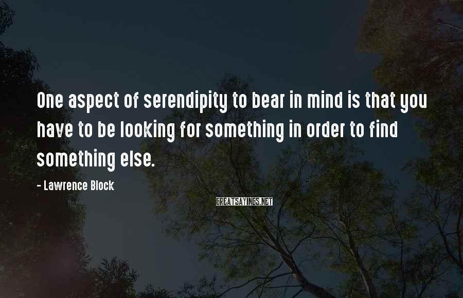 Lawrence Block Sayings: One aspect of serendipity to bear in mind is that you have to be looking